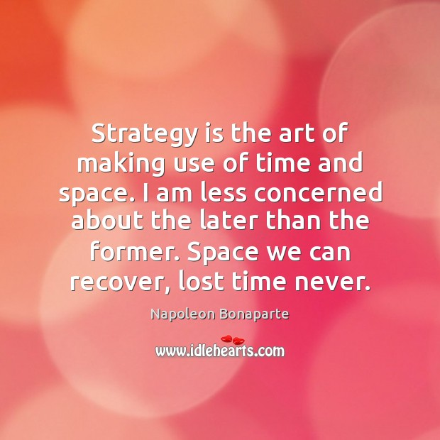 Strategy is the art of making use of time and space. I Napoleon Bonaparte Picture Quote