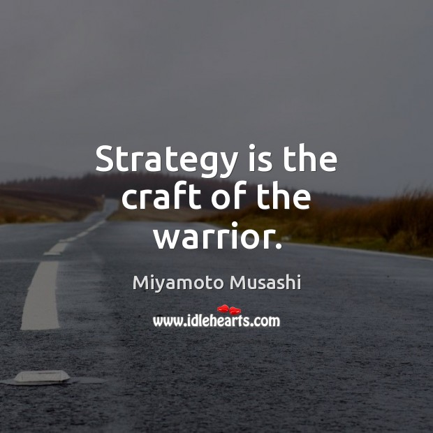 Strategy is the craft of the warrior. Miyamoto Musashi Picture Quote