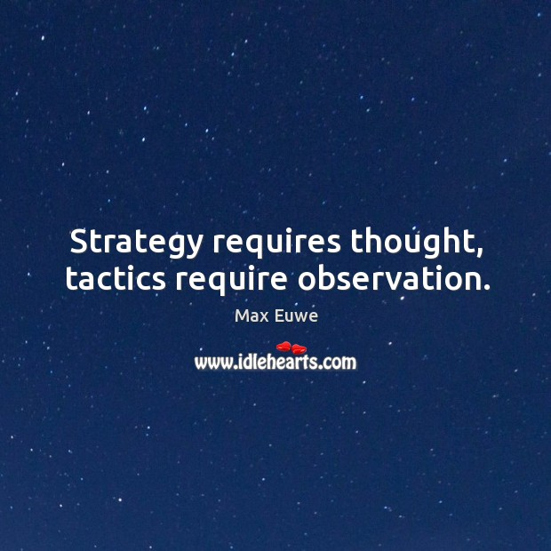 Strategy requires thought, tactics require observation. Image