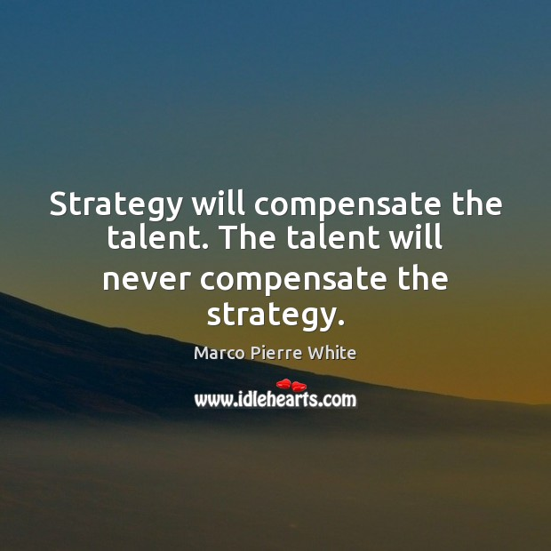 Strategy will compensate the talent. The talent will never compensate the strategy. Image