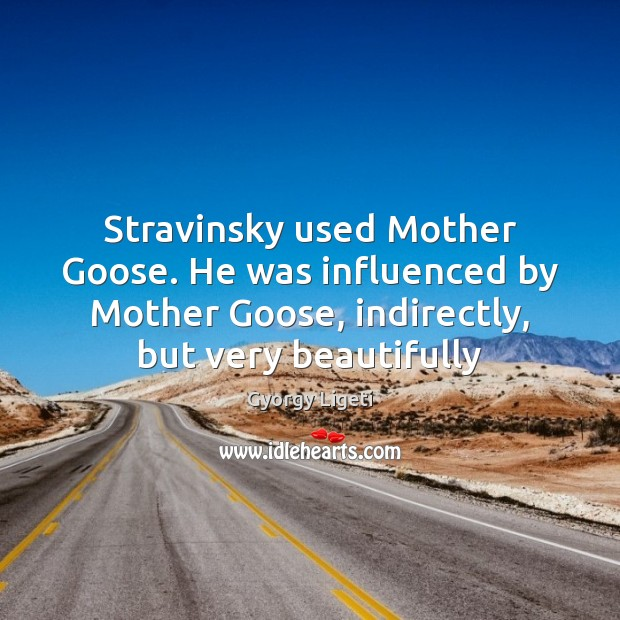 Stravinsky used Mother Goose. He was influenced by Mother Goose, indirectly, but Gyorgy Ligeti Picture Quote