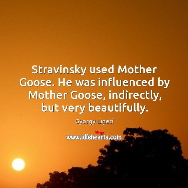 Stravinsky used mother goose. He was influenced by mother goose, indirectly, but very beautifully. Gyorgy Ligeti Picture Quote