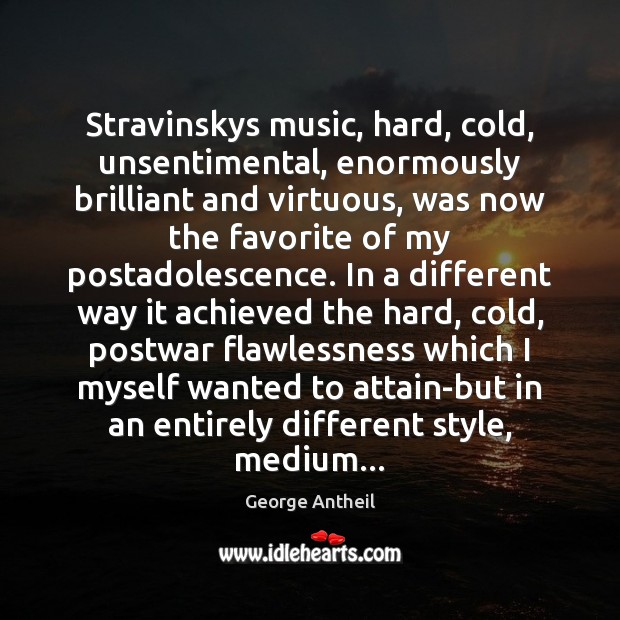 Stravinskys music, hard, cold, unsentimental, enormously brilliant and virtuous, was now the Image