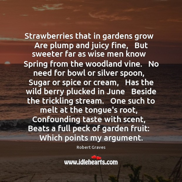Strawberries that in gardens grow   Are plump and juicy fine,   But sweeter Robert Graves Picture Quote