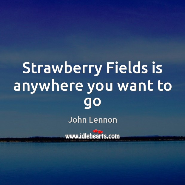 Image, Strawberry Fields is anywhere you want to go