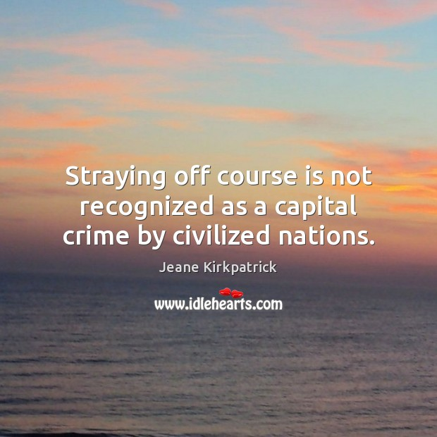 Straying off course is not recognized as a capital crime by civilized nations. Jeane Kirkpatrick Picture Quote