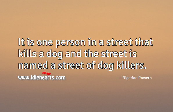 It is one person in a street that kills a dog and the street is named a street of dog killers. Nigerian Proverbs Image