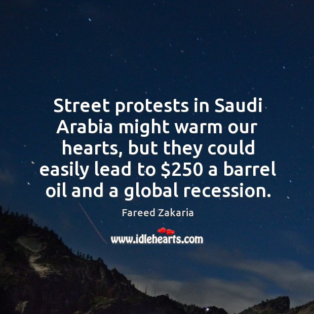 Street protests in Saudi Arabia might warm our hearts, but they could Fareed Zakaria Picture Quote