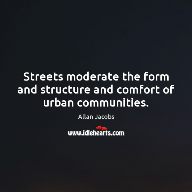Image, Streets moderate the form and structure and comfort of urban communities.