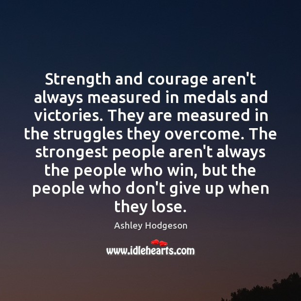 Image, Strength and courage are measured in the struggles overcomed.
