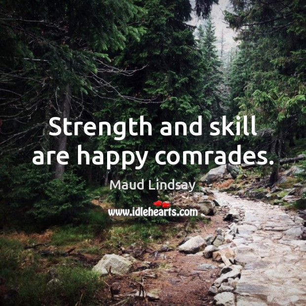 Strength and skill are happy comrades. Maud Lindsay Picture Quote