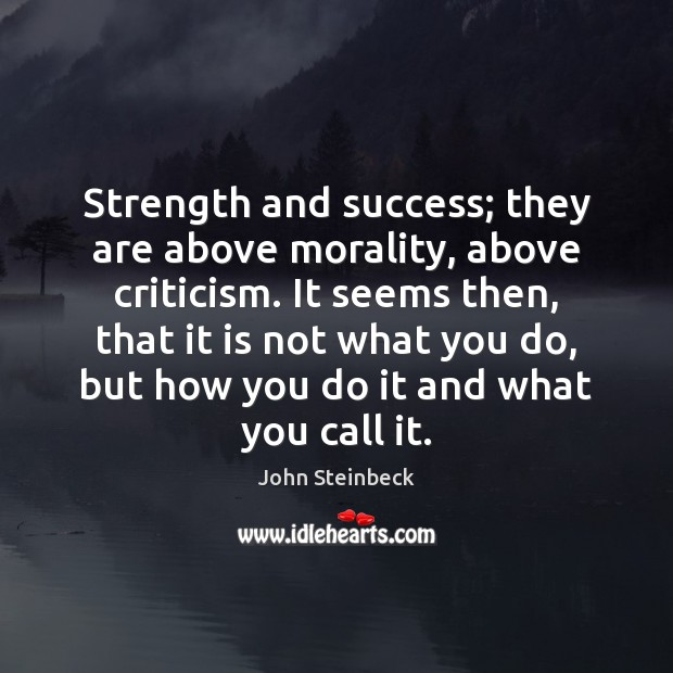 Strength and success; they are above morality, above criticism. It seems then, John Steinbeck Picture Quote