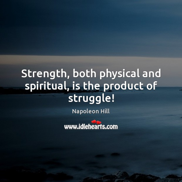 Strength, both physical and spiritual, is the product of struggle! Napoleon Hill Picture Quote