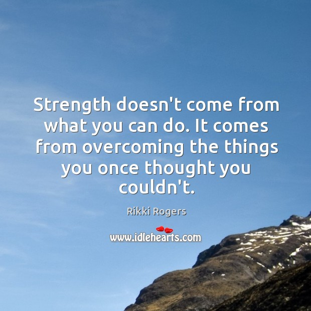 Image, Strength comes from overcoming things you once thought you couldn't.