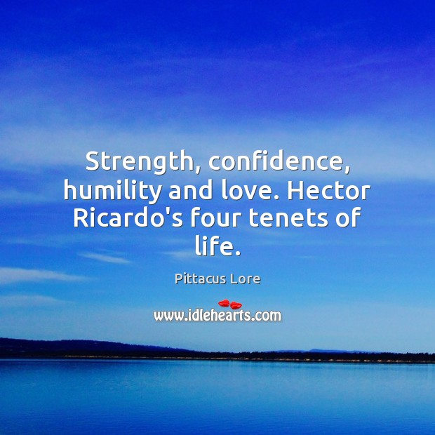 Strength, confidence, humility and love. Hector Ricardo's four tenets of life. Pittacus Lore Picture Quote