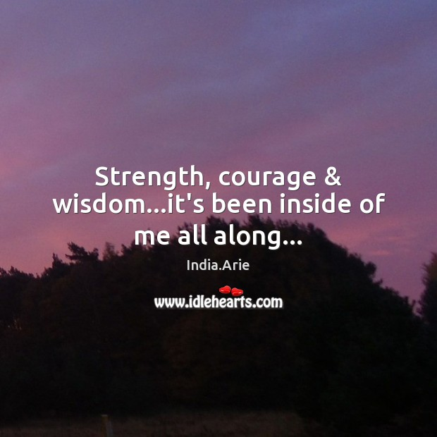 Strength, courage & wisdom…it's been inside of me all along… India.Arie Picture Quote