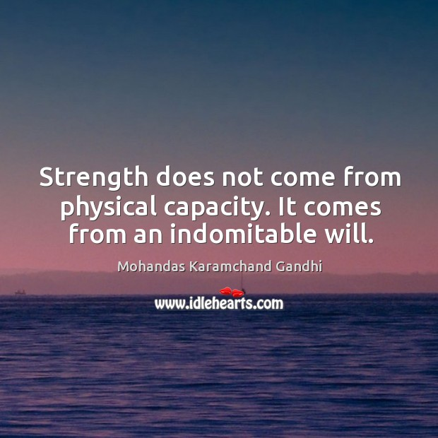 Strength does not come from physical capacity. It comes from an indomitable will. Mohandas Karamchand Gandhi Picture Quote