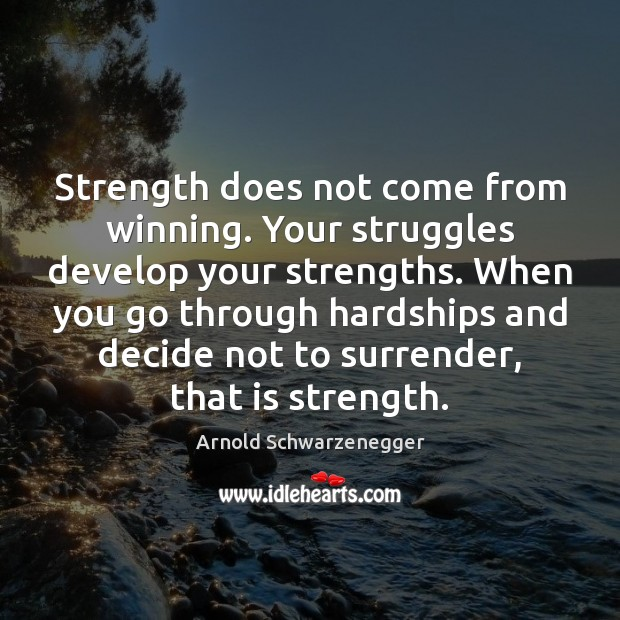 Strength does not come from winning. Your struggles develop your strengths. When Arnold Schwarzenegger Picture Quote