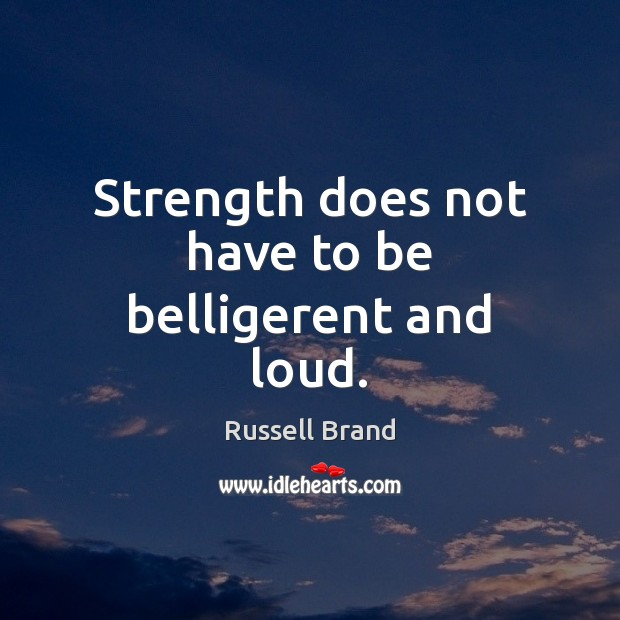Strength does not have to be belligerent and loud. Image