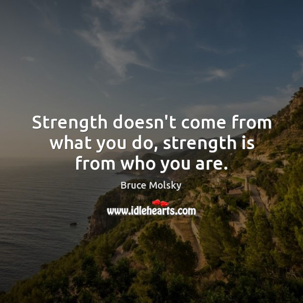 Image, Strength doesn't come from what you do, strength is from who you are.