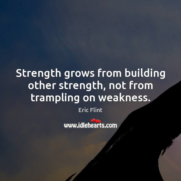 Strength grows from building other strength, not from trampling on weakness. Image