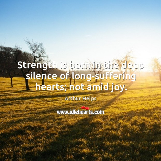 Image, Strength is born in the deep silence of long-suffering hearts; not amid joy.