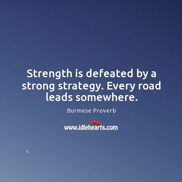 Strength is defeated by a strong strategy. Every road leads somewhere. Burmese Proverbs Image
