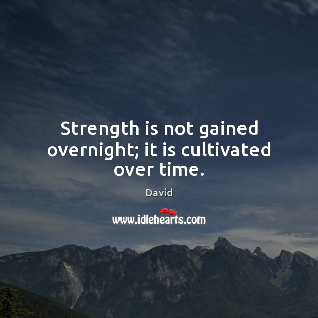 Strength is not gained overnight; it is cultivated over time. Strength Quotes Image