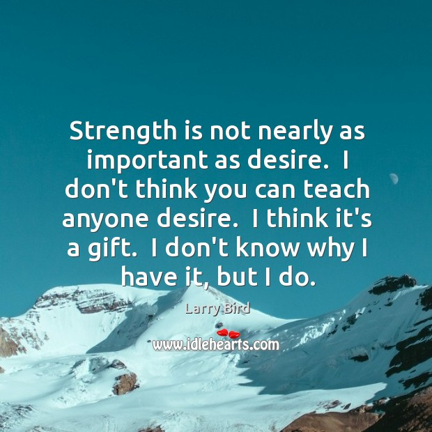 Strength is not nearly as important as desire.  I don't think you Larry Bird Picture Quote