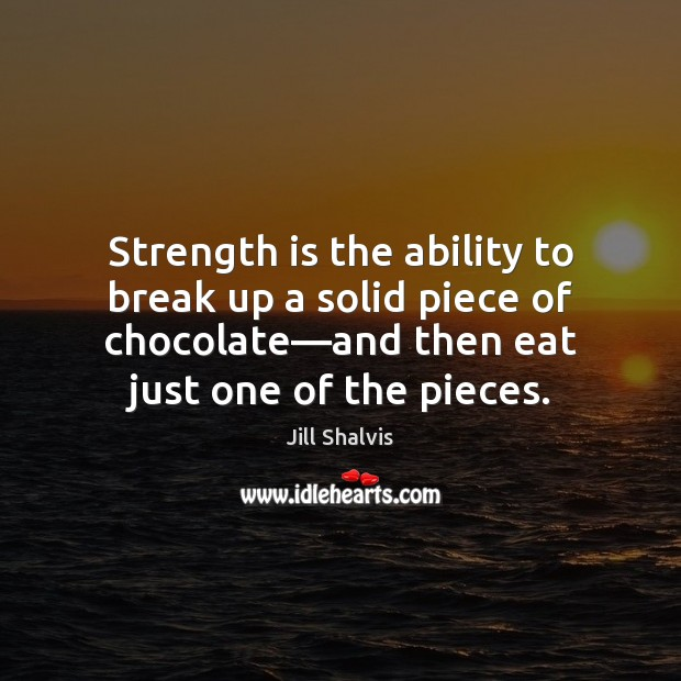 Image, Strength is the ability to break up a solid piece of chocolate—