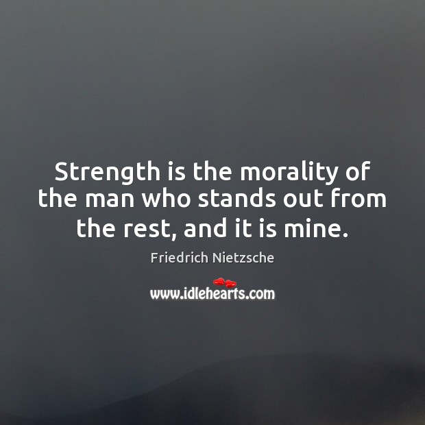 Strength is the morality of the man who stands out from the rest, and it is mine. Strength Quotes Image