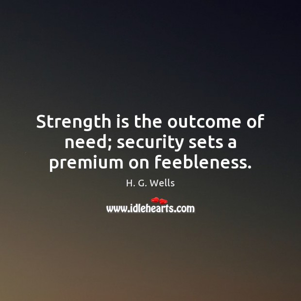 Strength is the outcome of need; security sets a premium on feebleness. H. G. Wells Picture Quote
