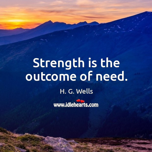 Strength is the outcome of need. Image