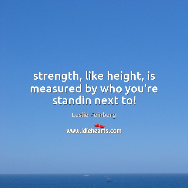 Image, Strength, like height, is measured by who you're standin next to!