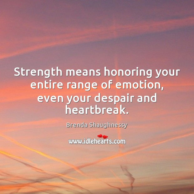Image, Strength means honoring your entire range of emotion, even your despair and heartbreak.