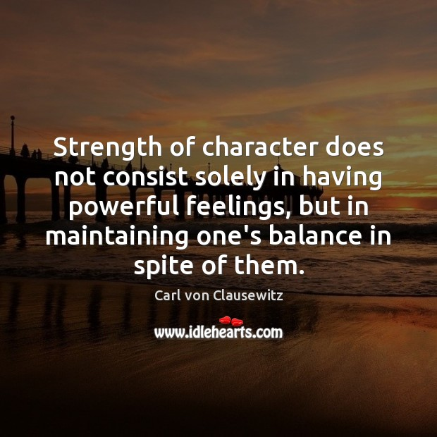Strength of character does not consist solely in having powerful feelings, but Image