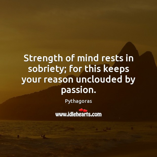 Image, Strength of mind rests in sobriety; for this keeps your reason unclouded by passion.
