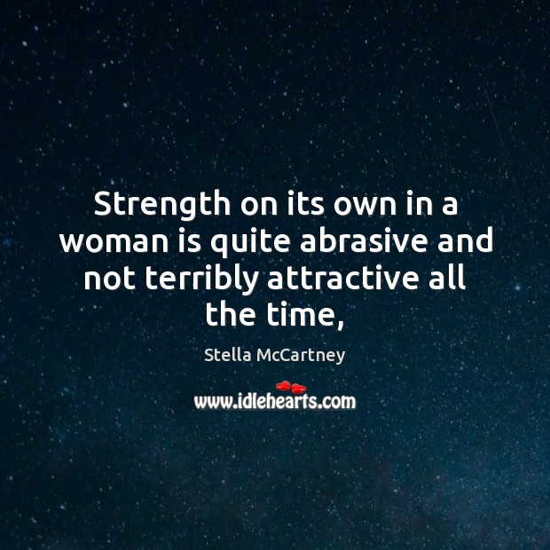 Strength on its own in a woman is quite abrasive and not terribly attractive all the time, Stella McCartney Picture Quote