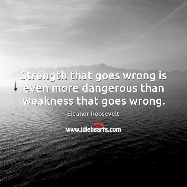 Strength that goes wrong is even more dangerous than weakness that goes wrong. Image