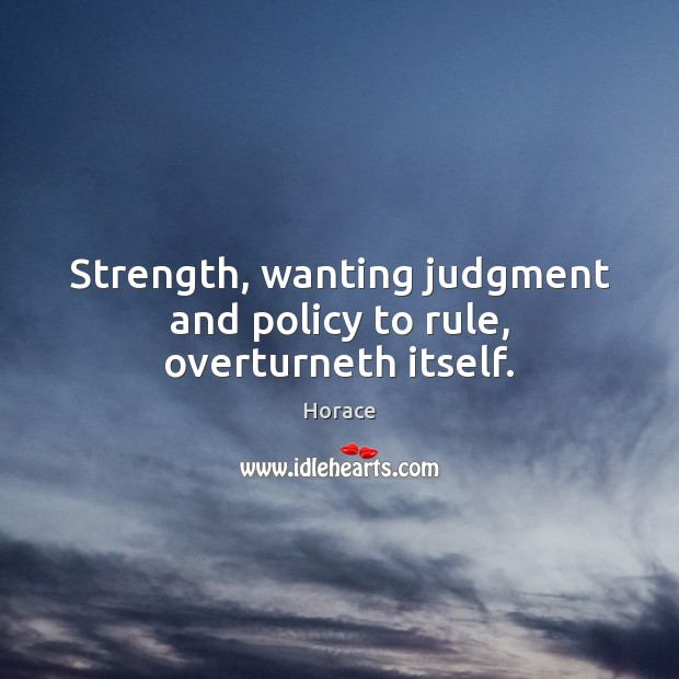 Strength, wanting judgment and policy to rule, overturneth itself. Image