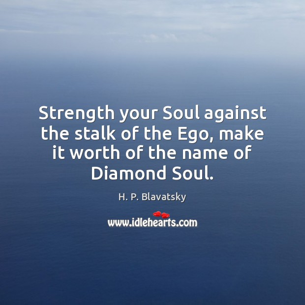 Strength your Soul against the stalk of the Ego, make it worth H. P. Blavatsky Picture Quote