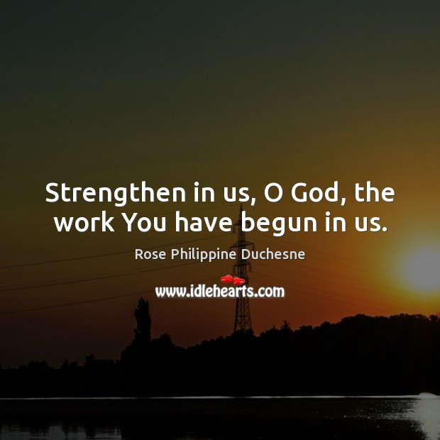Strengthen in us, O God, the work You have begun in us. Image