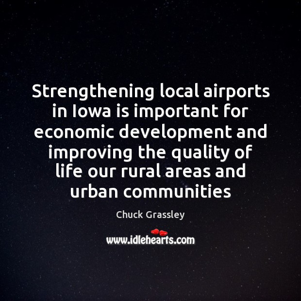 Strengthening local airports in Iowa is important for economic development and improving Chuck Grassley Picture Quote