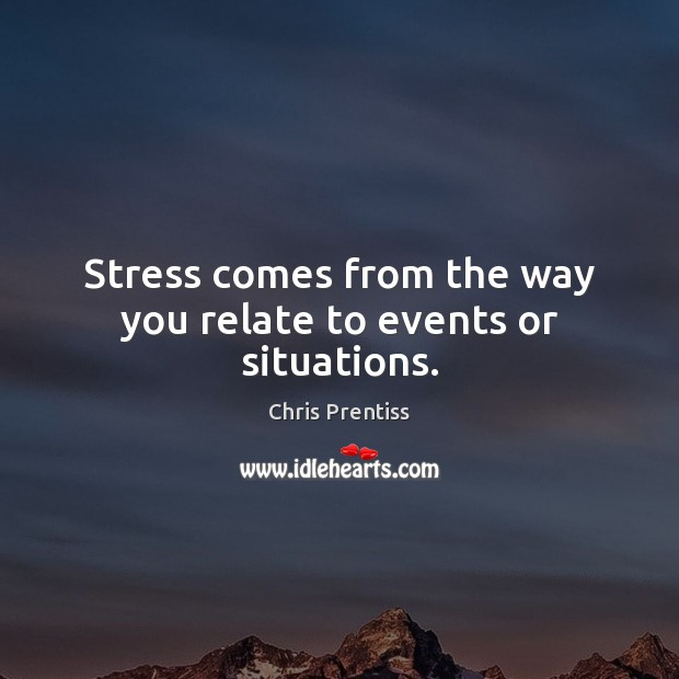 Stress comes from the way you relate to events or situations. Image
