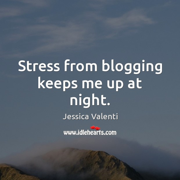 Stress from blogging keeps me up at night. Jessica Valenti Picture Quote