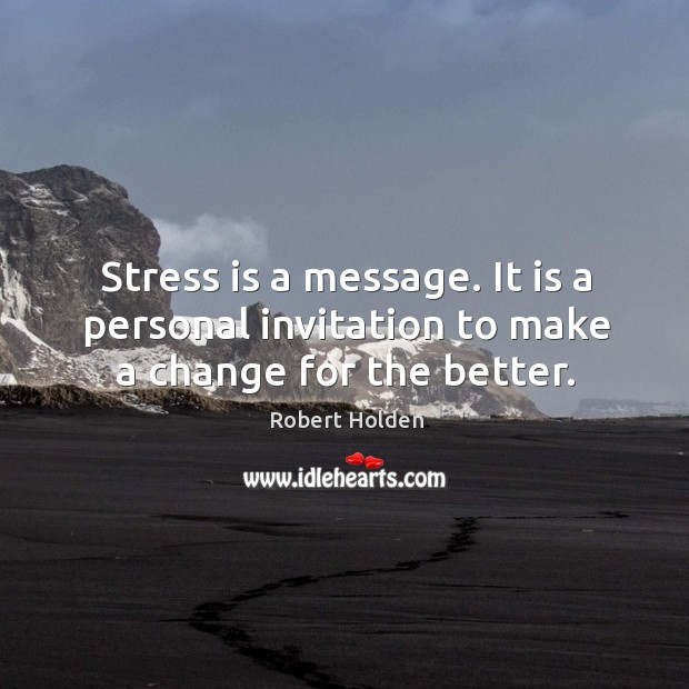 Stress is a message. It is a personal invitation to make a change for the better. Image