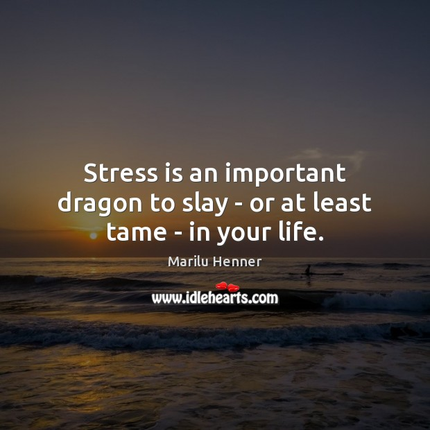 Stress is an important dragon to slay – or at least tame – in your life. Image