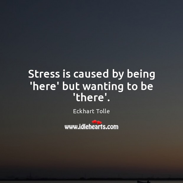 Stress is caused by being 'here' but wanting to be 'there'. Image