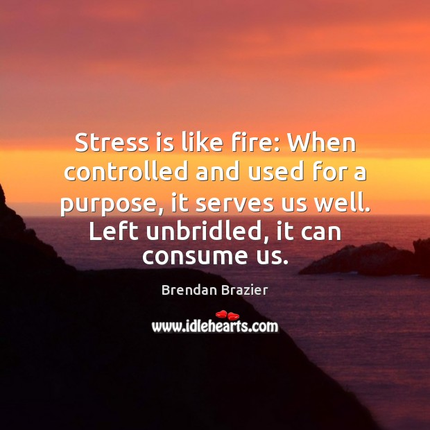 Image, Stress is like fire: When controlled and used for a purpose, it