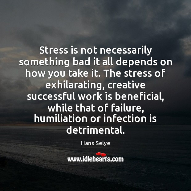Stress is not necessarily something bad it all depends on how you Image
